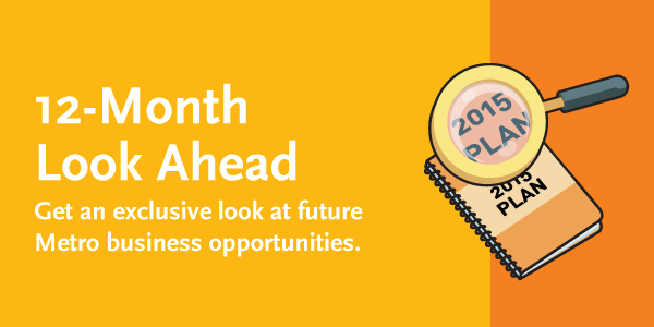 12-Month Look Ahead. Get an exclusive look at future Metro business opportunities.