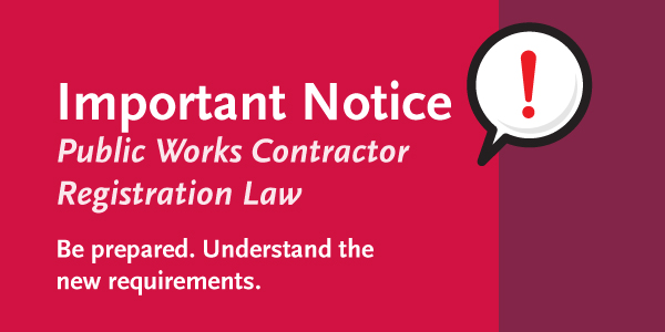 Important Notice. Public Works Contractor Registration Law. Be prepared. Understand the new requirements.